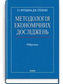 Методологія економічних досліджень (підручник) — Л.І. Антошкіна, Д.М. Стеченко, 2015