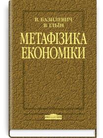 Метафізика економіки (монографія) — В.Д. Базилевич, В.В. Ільїн, 2007