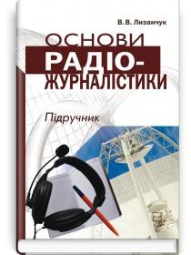 Основи радіожурналістики (підручник + компакт-диск) — В.В. Лизанчук, 2006