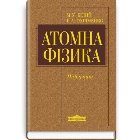Атомна фізика (підручник) — М.У. Білий, Б.А. Охріменко, 2009