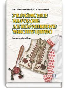 Українське народне декоративне мистецтво (навчальний посібник) — Р.В. Захарчук-Чугай, Є.А. Антонович, 2012