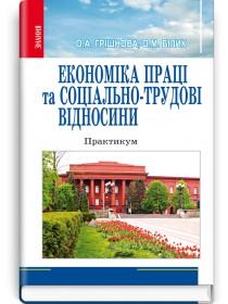 Економіка праці та соціально-трудові відносини: Практикум (навчальний посібник) — О.А. Грішнова, 2012