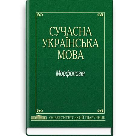 Сучасна українська мова: Морфологія (підручник) — А.К. Мойсієнко, 2013