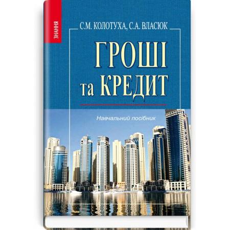 Гроші та кредит (навчальний посібник) — С.М. Колотуха, С.А. Власюк, 2012