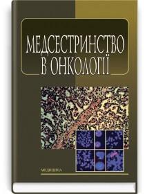 Медсестринство в онкології (підручник) — Л.М. Ковальчук, О.М. Парійчук, І.І. Романишин та ін., 2013