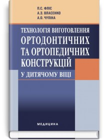 Технологія виготовлення ортодонтичних та ортопедичних конструкцій у дитячому віці (підручник) — П.С. Фліс, А.З. Власенко, А.О. Чупіна, 2012