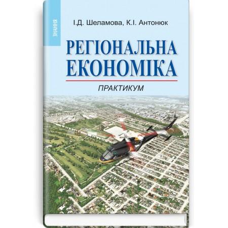 Регіональна економіка: Практикум (навчальний посібник) — І.Д. Шеламова, К.І. Антонюк, 2013
