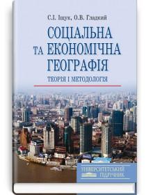 Соціальна та економічна географія: Теорія і методологія (навчальний посібник) — С.І. Іщук, О.В. Гладкий, 2015