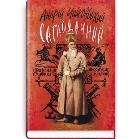 Сагайдачний: Історичний роман у трьох книгах — А. Чайковський, 2016
