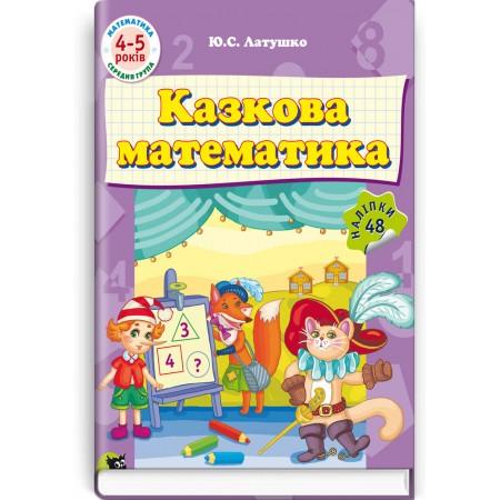 Казкова математика: Навчально розвивальний посібник для дошкільників (4—5 років) — Ю.С. Латушко, 2016