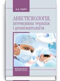 Анестезіологія, інтенсивна терапія і реаніматологія (навчальний посібник) — А.А. Ілько, 2018