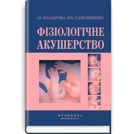 Фізіологічне акушерство (підручник) — І.Б. Назарова, В.Б. Самойленко, 2018