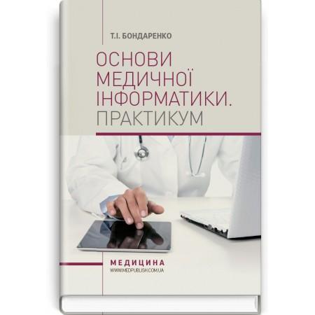 Основи медичної інформатики. Практикум (навчальний посібник) — Т.І. Бондаренко, 2018