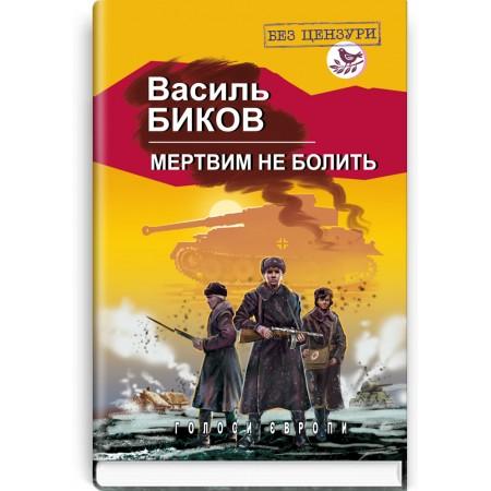 Мертвим не болить: Роман — В. Биков, 2019