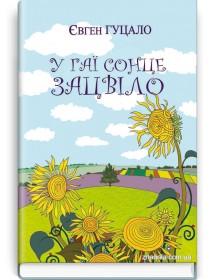 У гаї сонце зацвіло: Оповідання та повісті — Є.П. Гуцало, 2019